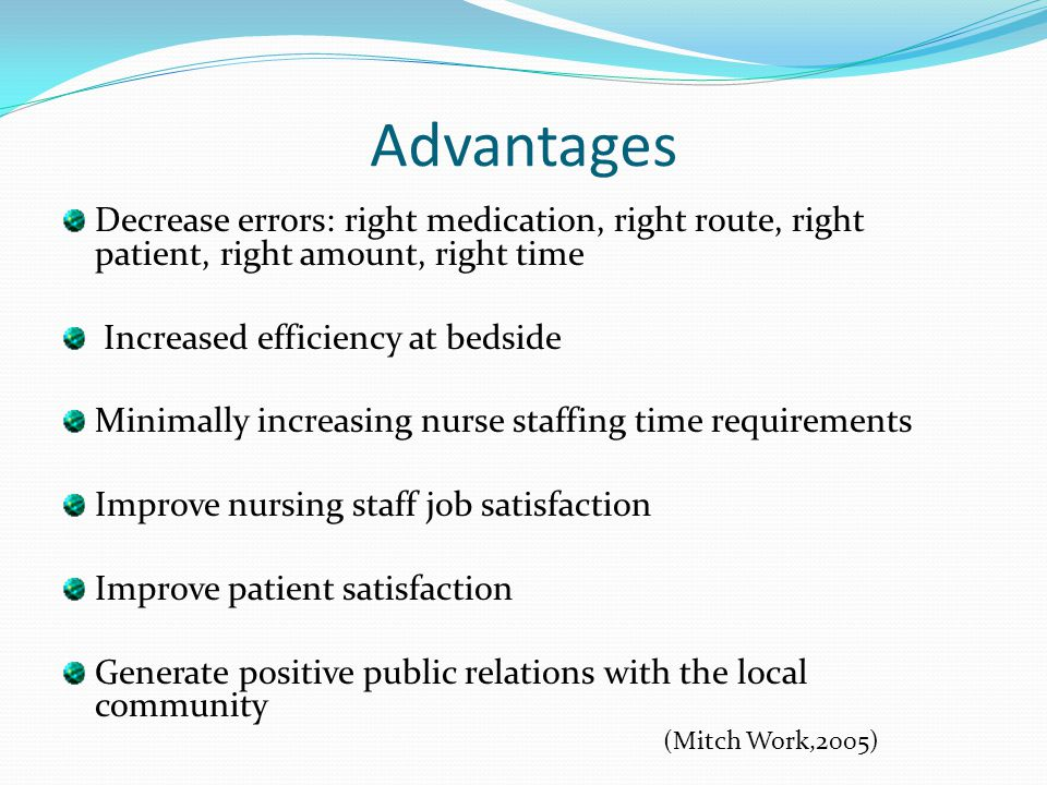 Advantages Decrease errors: right medication, right route, right patient, right amount, right time.
