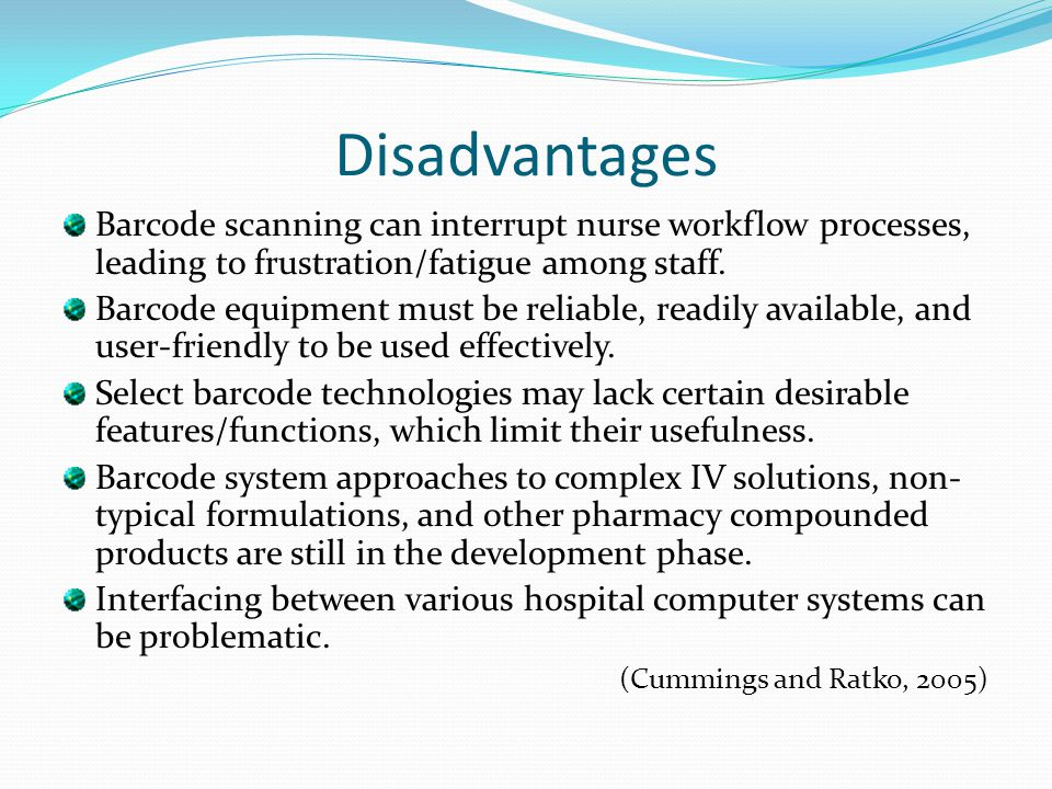 Disadvantages Barcode scanning can interrupt nurse workflow processes, leading to frustration/fatigue among staff.