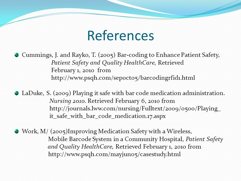 References Cummings, J. and Rayko, T. (2005) Bar-coding to Enhance Patient Safety, Patient Safety and Quality HealthCare, Retrieved.