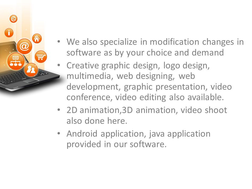 We also specialize in modification changes in software as by your choice and demand