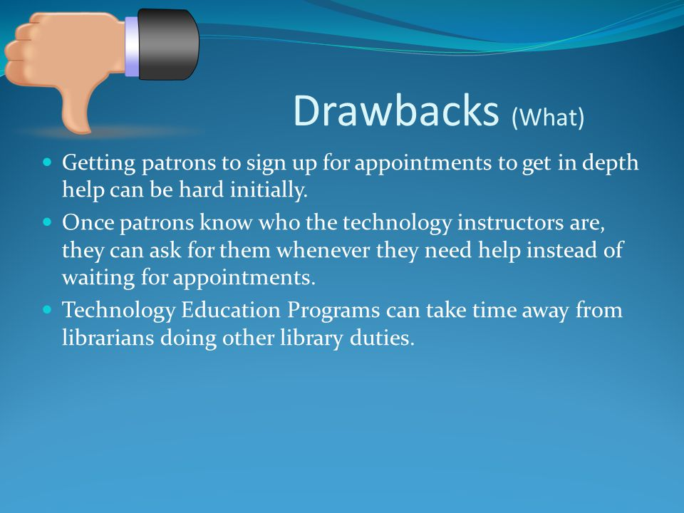 Drawbacks (What) Getting patrons to sign up for appointments to get in depth help can be hard initially.