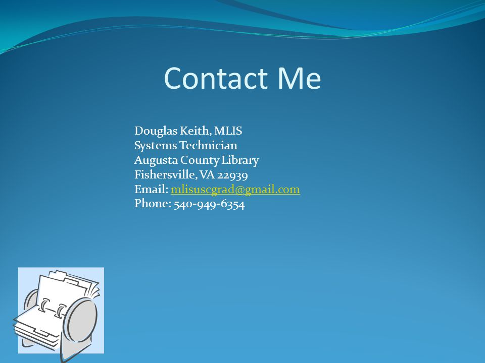 Contact Me Douglas Keith, MLIS Systems Technician Augusta County Library Fishersville, VA 22939 Email: mlisuscgrad@gmail.com Phone: 540-949-6354.