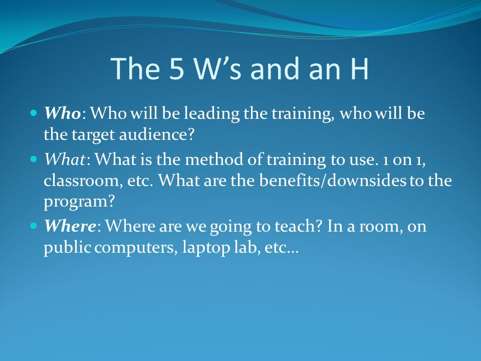 The 5 W's and an H Who: Who will be leading the training, who will be the target audience