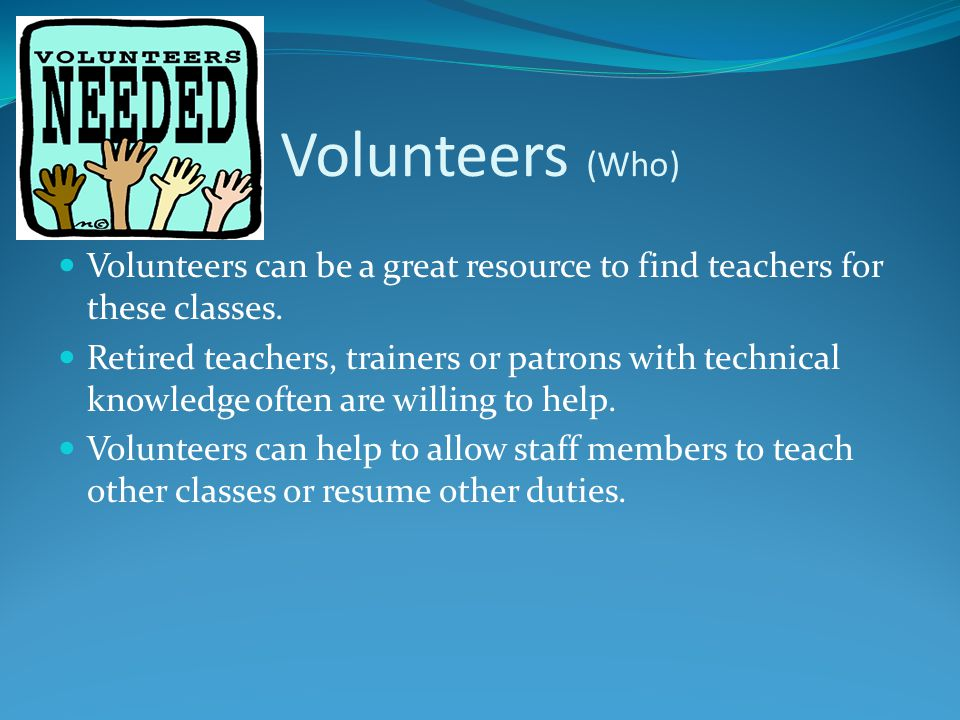 Volunteers (Who) Volunteers can be a great resource to find teachers for these classes.
