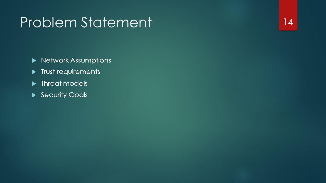 Problem Statement Network Assumptions Trust requirements Threat models