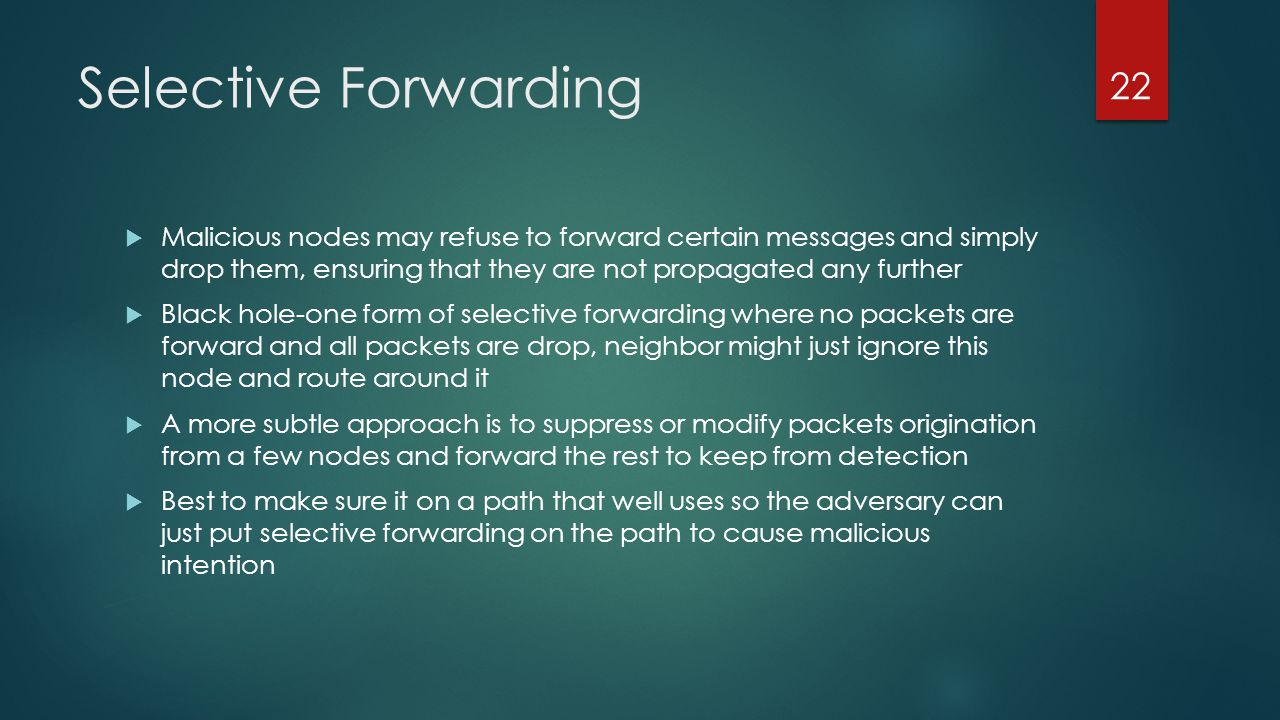 Selective Forwarding Malicious nodes may refuse to forward certain messages and simply drop them, ensuring that they are not propagated any further.