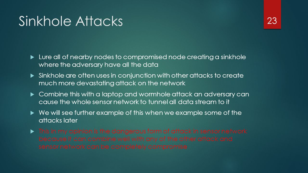 Sinkhole Attacks Lure all of nearby nodes to compromised node creating a sinkhole where the adversary have all the data.