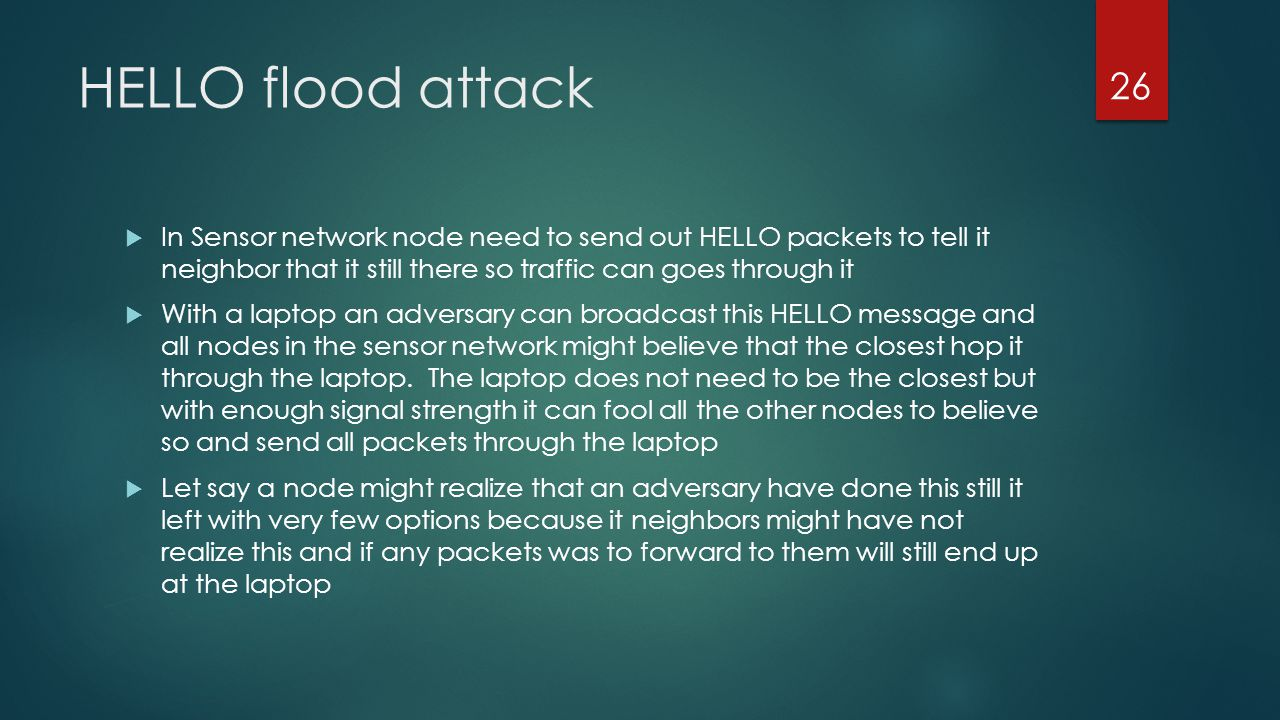 HELLO flood attack In Sensor network node need to send out HELLO packets to tell it neighbor that it still there so traffic can goes through it.