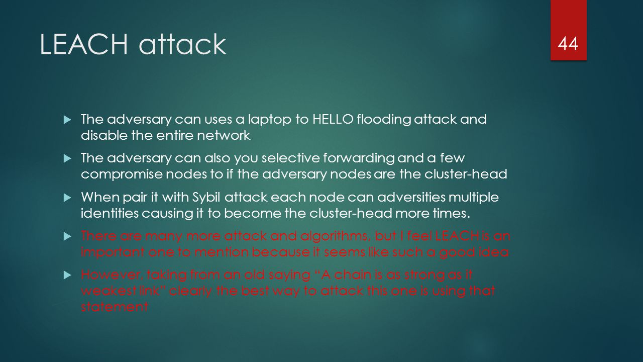 LEACH attack The adversary can uses a laptop to HELLO flooding attack and disable the entire network.