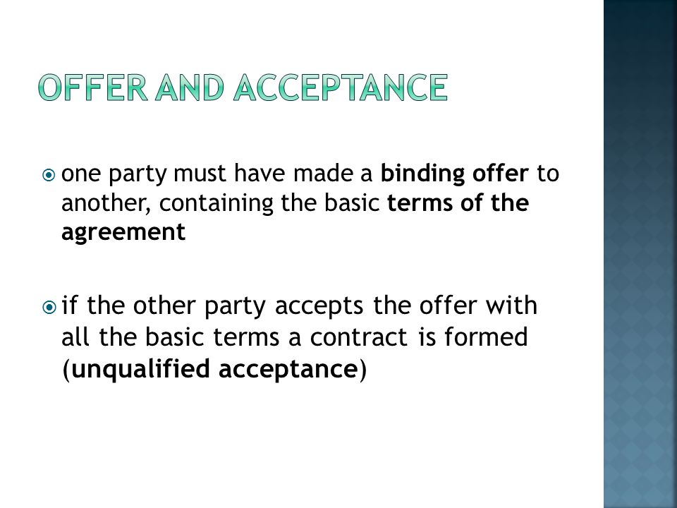Offer and Acceptance one party must have made a binding offer to another, containing the basic terms of the agreement.