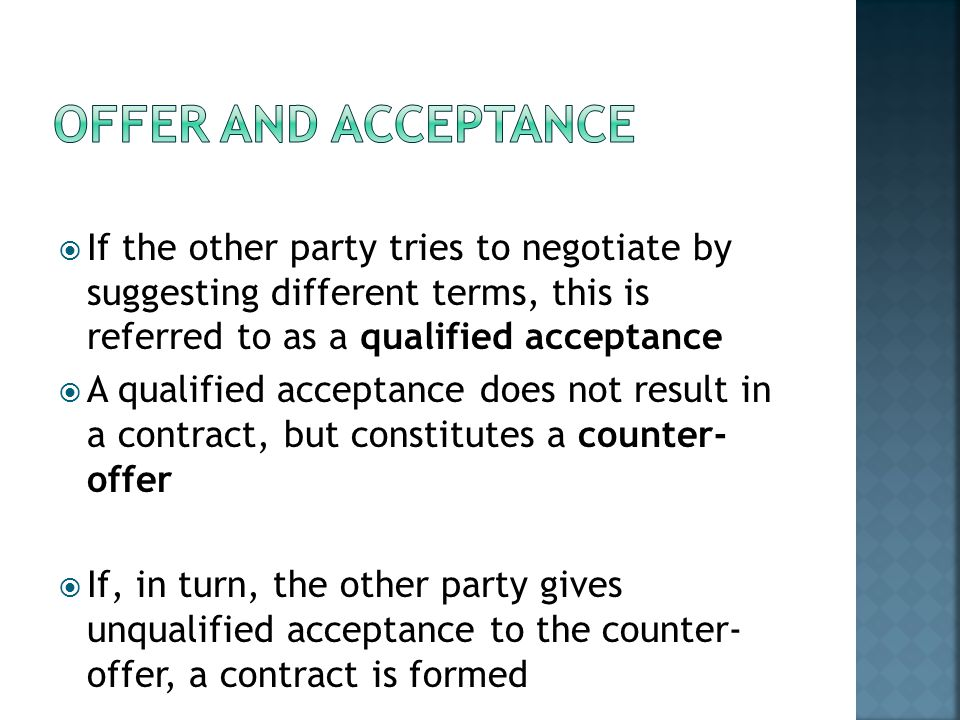Offer and Acceptance If the other party tries to negotiate by suggesting different terms, this is referred to as a qualified acceptance.
