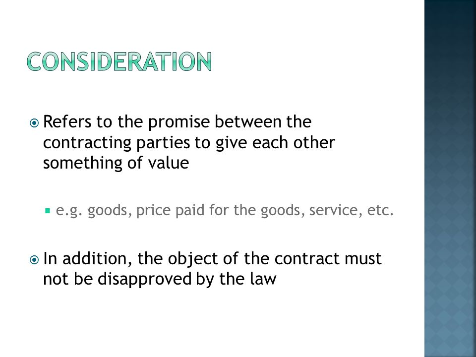 Consideration Refers to the promise between the contracting parties to give each other something of value.