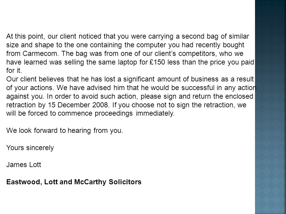 At this point, our client noticed that you were carrying a second bag of similar size and shape to the one containing the computer you had recently bought from Carmecom. The bag was from one of our client's competitors, who we have learned was selling the same laptop for £150 less than the price you paid for it.
