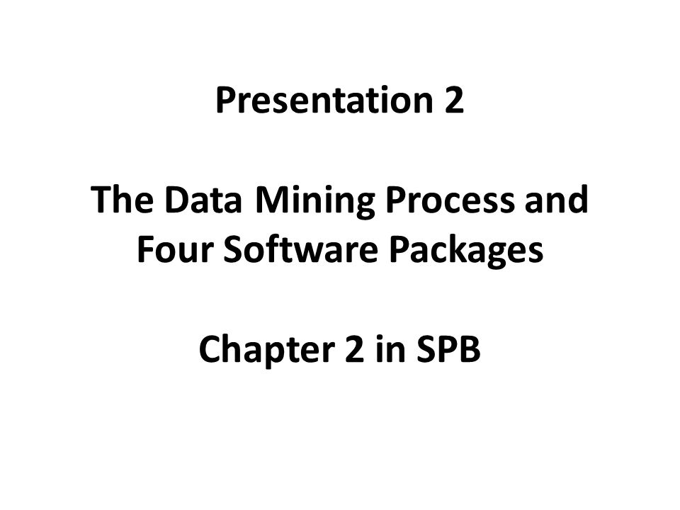 Presentation 2 The Data Mining Process and Four Software Packages Chapter 2 in SPB