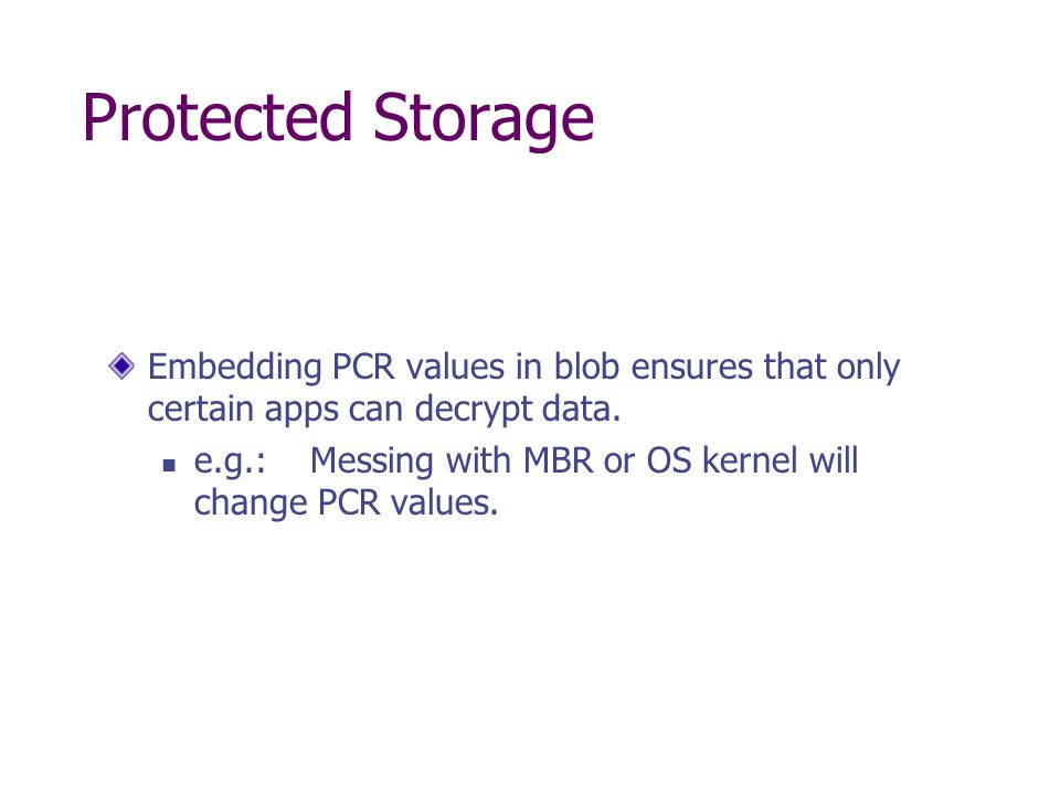 Protected Storage Embedding PCR values in blob ensures that only certain apps can decrypt data.