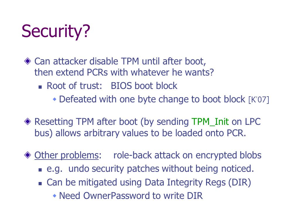 Security Can attacker disable TPM until after boot, then extend PCRs with whatever he wants Root of trust: BIOS boot block.