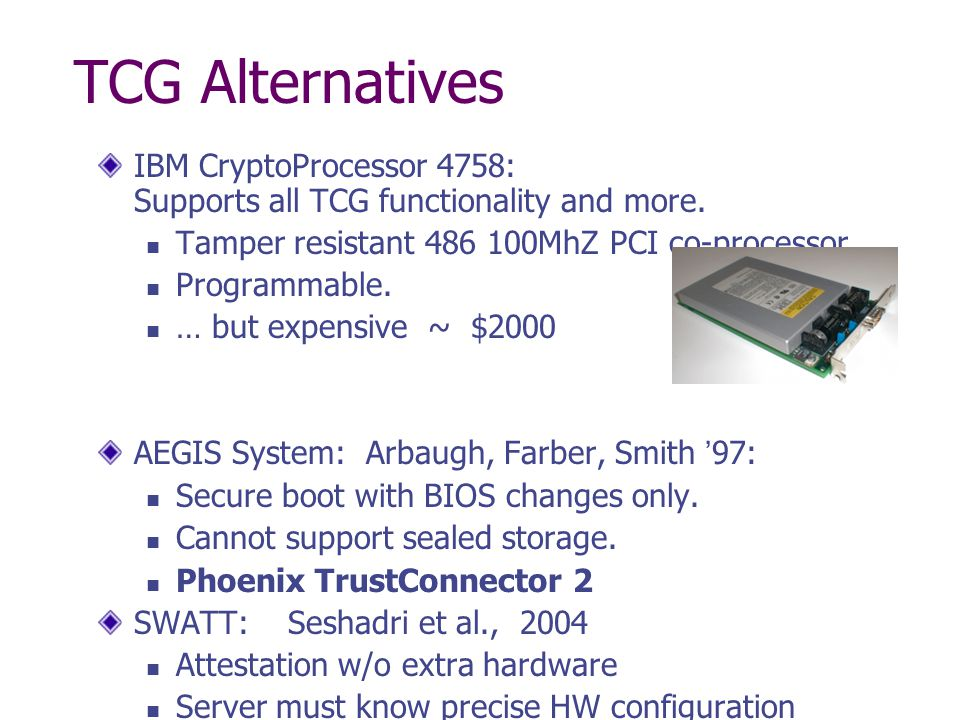 TCG Alternatives IBM CryptoProcessor 4758: Supports all TCG functionality and more. Tamper resistant 486 100MhZ PCI co-processor.