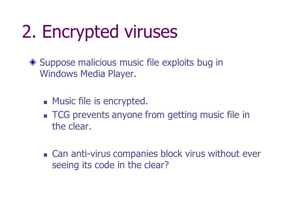 2. Encrypted viruses Suppose malicious music file exploits bug in Windows Media Player. Music file is encrypted.