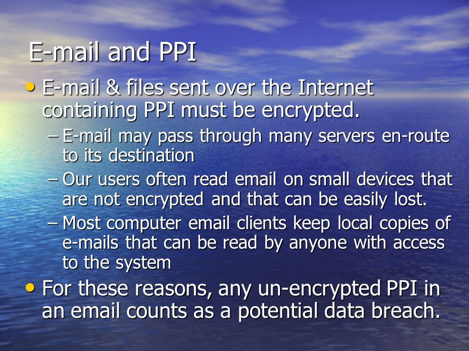 E-mail and PPI E-mail & files sent over the Internet containing PPI must be encrypted.
