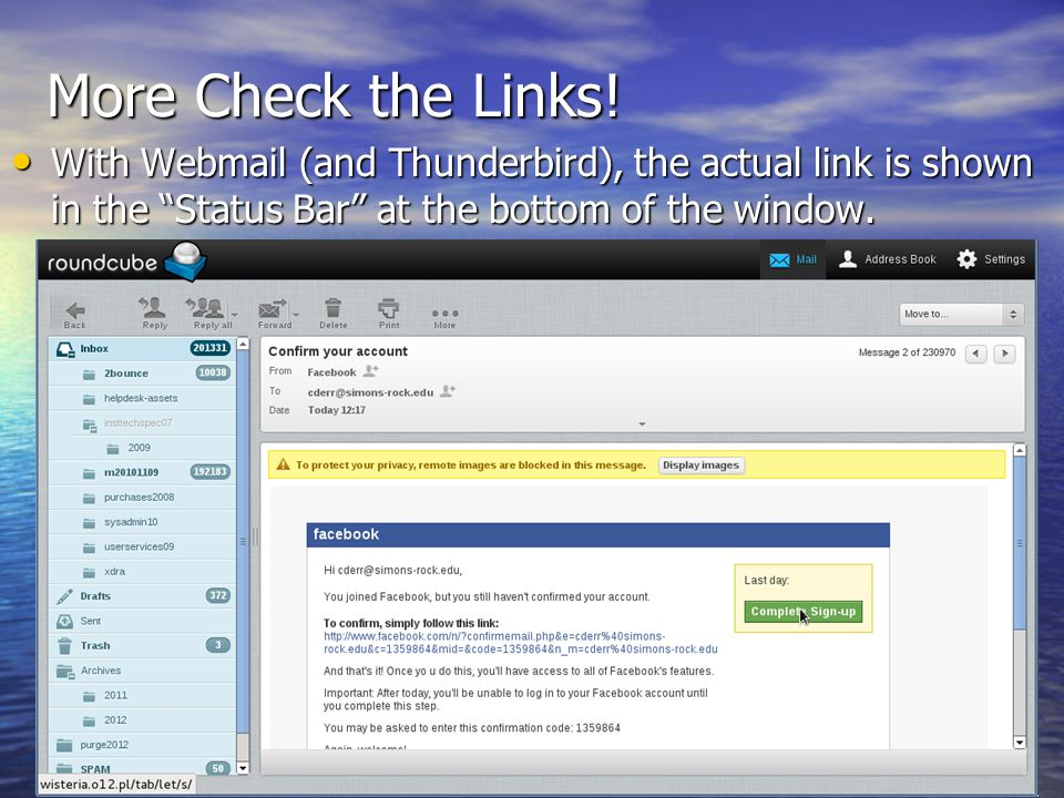 More Check the Links! With Webmail (and Thunderbird), the actual link is shown in the Status Bar at the bottom of the window.