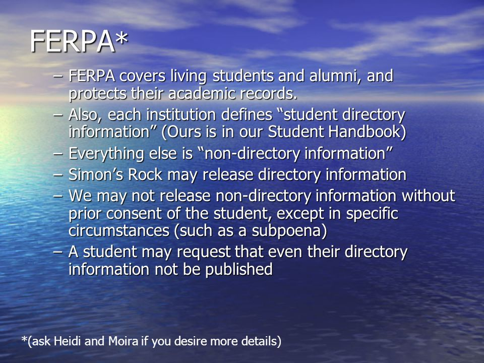 FERPA* FERPA covers living students and alumni, and protects their academic records.