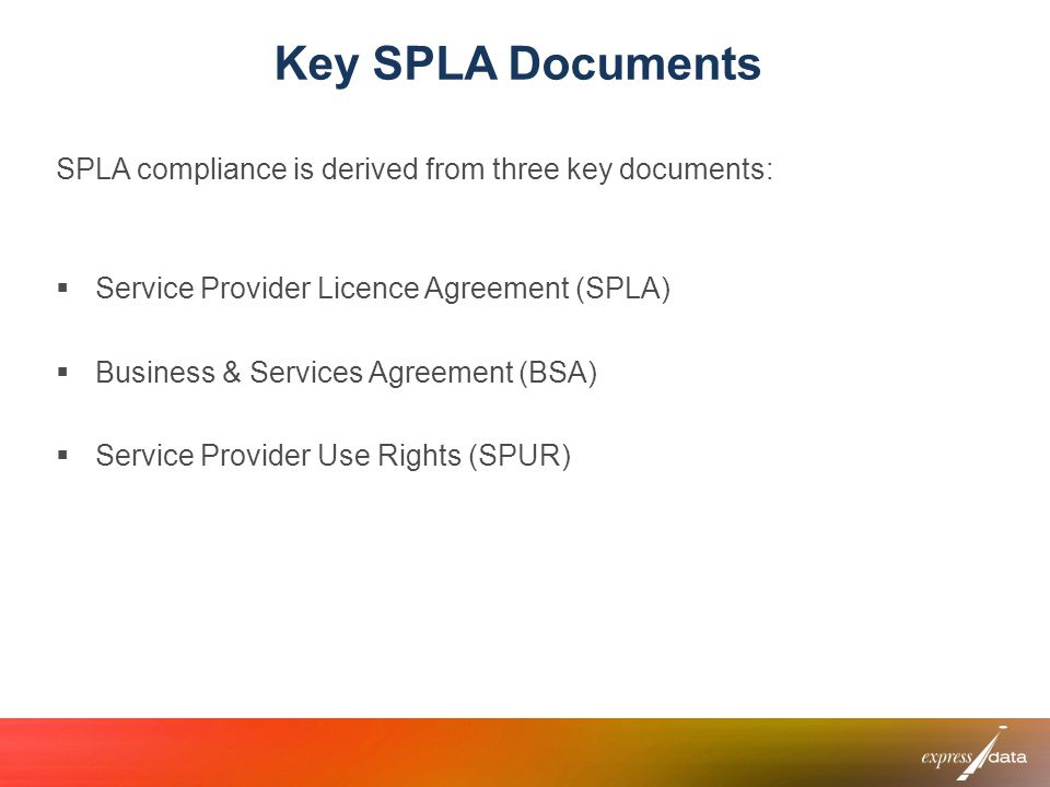 Key SPLA Documents SPLA compliance is derived from three key documents: Service Provider Licence Agreement (SPLA)