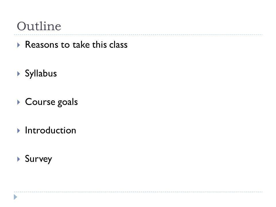 Outline Reasons to take this class Syllabus Course goals Introduction