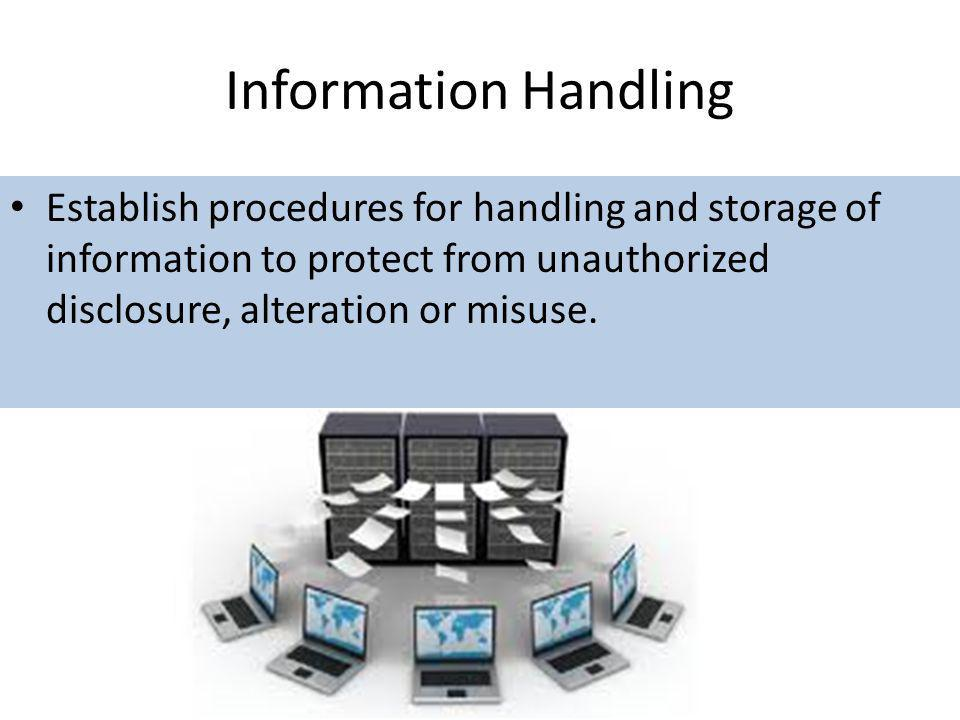 Information Handling Establish procedures for handling and storage of information to protect from unauthorized disclosure, alteration or misuse.