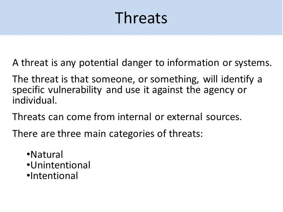 Threats A threat is any potential danger to information or systems.