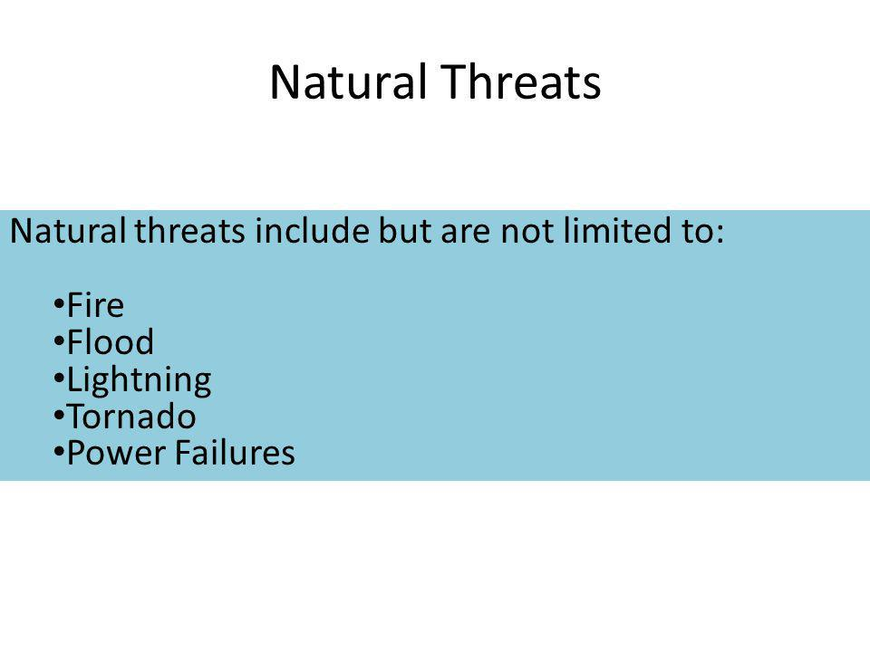 Natural Threats Natural threats include but are not limited to: Fire