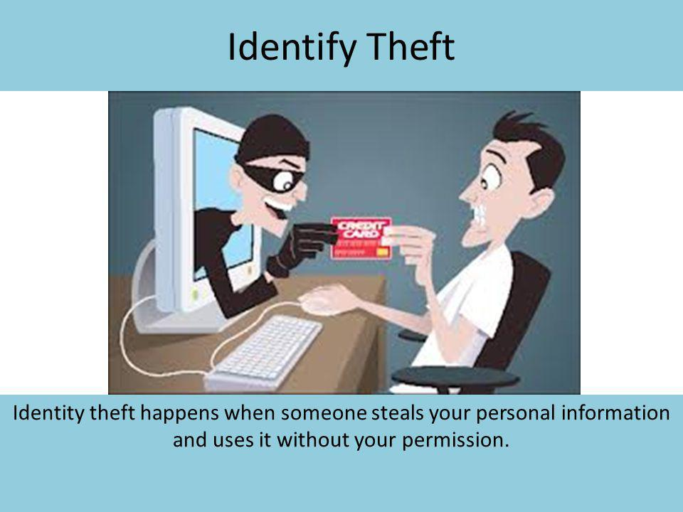 Identify Theft Identity theft happens when someone steals your personal information and uses it without your permission.