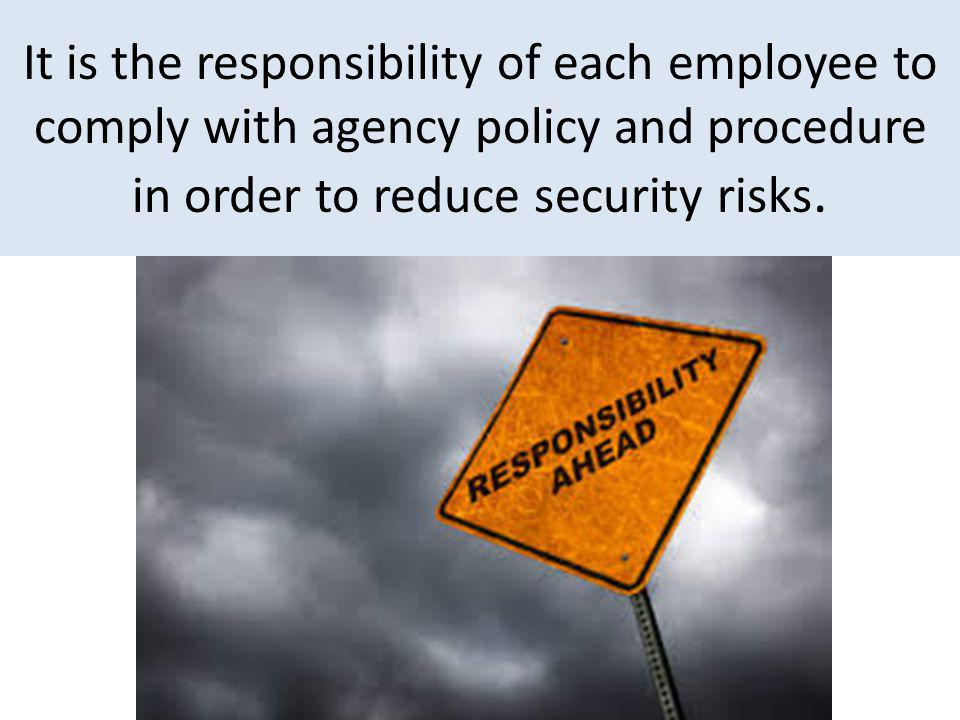 It is the responsibility of each employee to comply with agency policy and procedure in order to reduce security risks.