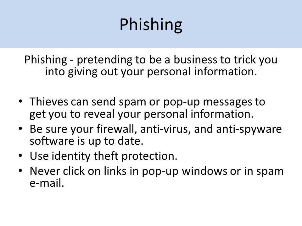 Phishing Phishing - pretending to be a business to trick you into giving out your personal information.