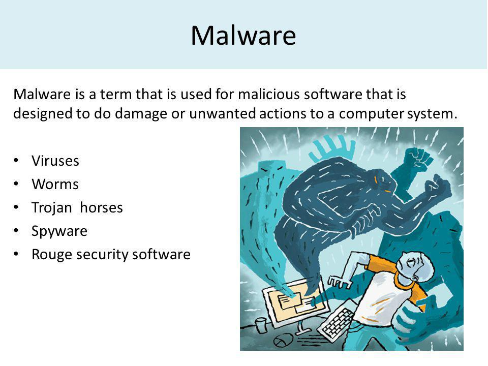 Malware Malware is a term that is used for malicious software that is designed to do damage or unwanted actions to a computer system.