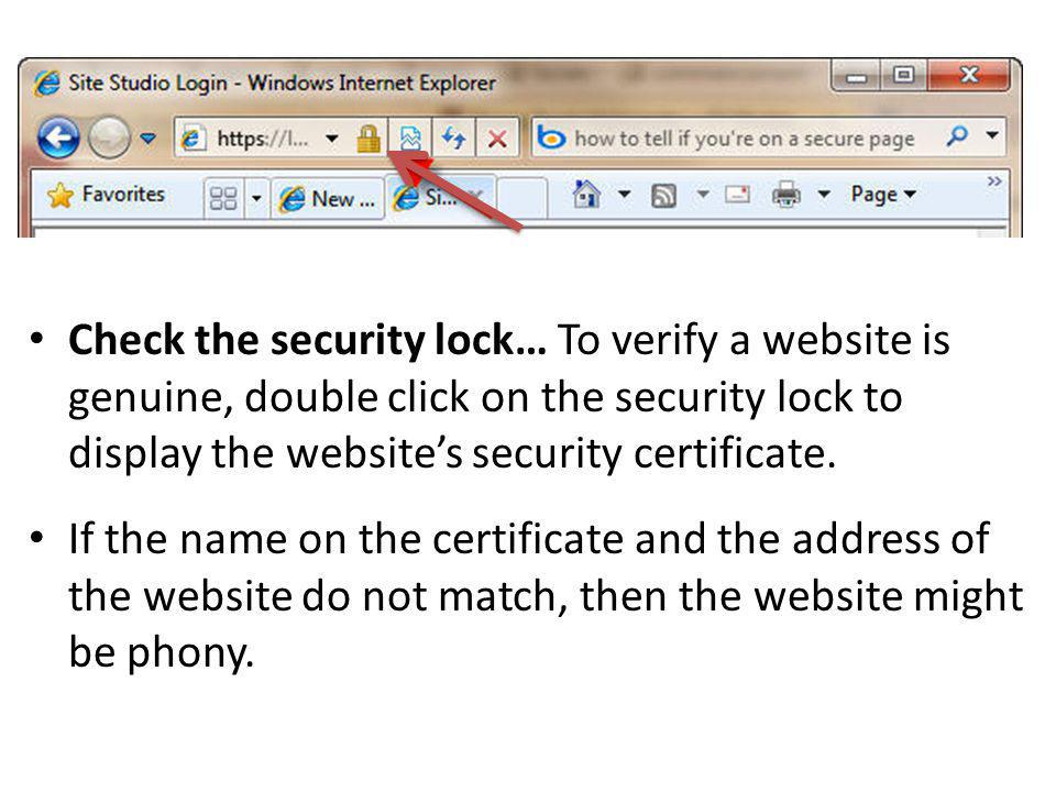 Check the security lock… To verify a website is genuine, double click on the security lock to display the website's security certificate.