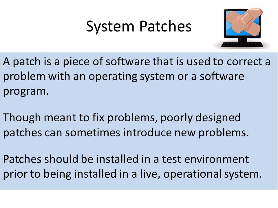 System Patches A patch is a piece of software that is used to correct a problem with an operating system or a software program.