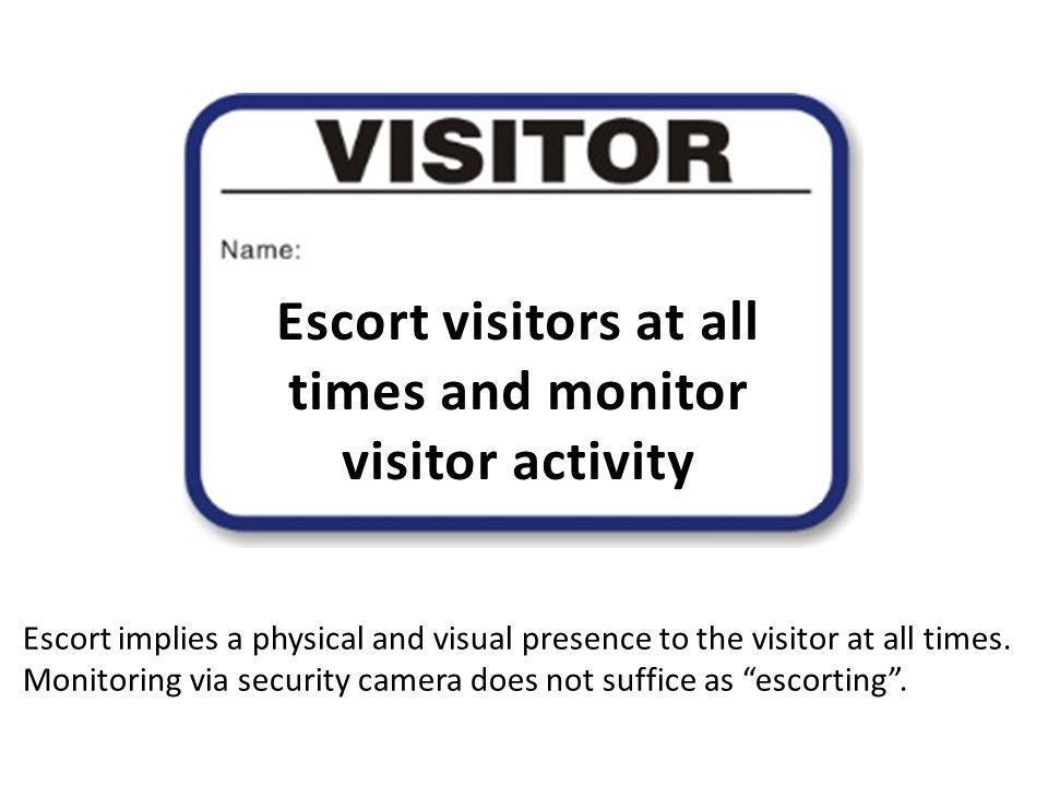 Escort visitors at all times and monitor visitor activity