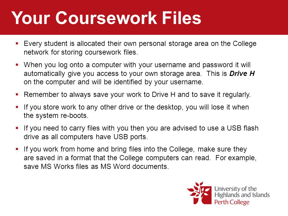 Your Coursework Files Every student is allocated their own personal storage area on the College network for storing coursework files.