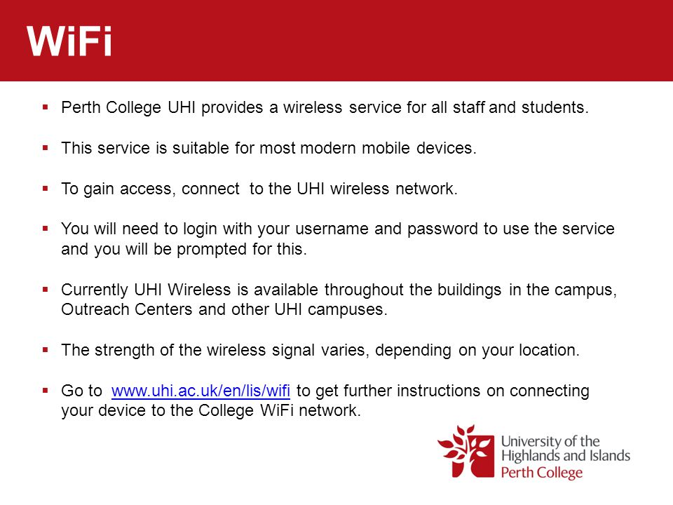 WiFi Perth College UHI provides a wireless service for all staff and students. This service is suitable for most modern mobile devices.
