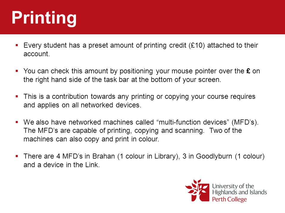 Printing Every student has a preset amount of printing credit (£10) attached to their account.