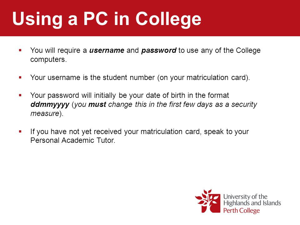 Using a PC in College You will require a username and password to use any of the College computers.