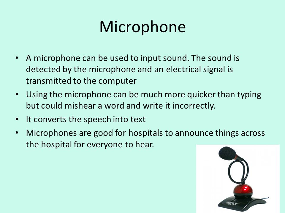 Microphone A microphone can be used to input sound. The sound is detected by the microphone and an electrical signal is transmitted to the computer.