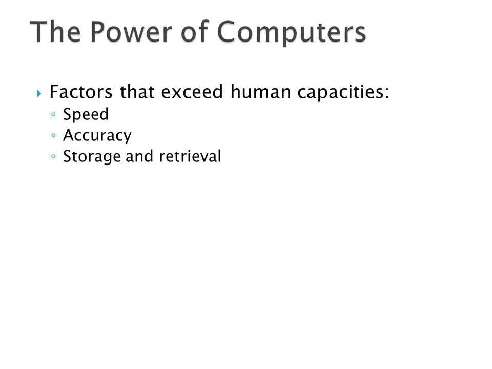 The Power of Computers Factors that exceed human capacities: Speed