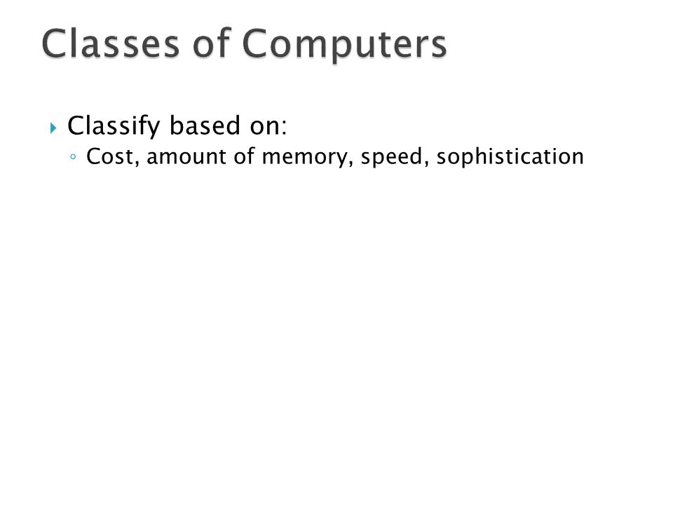 Classes of Computers Classify based on: