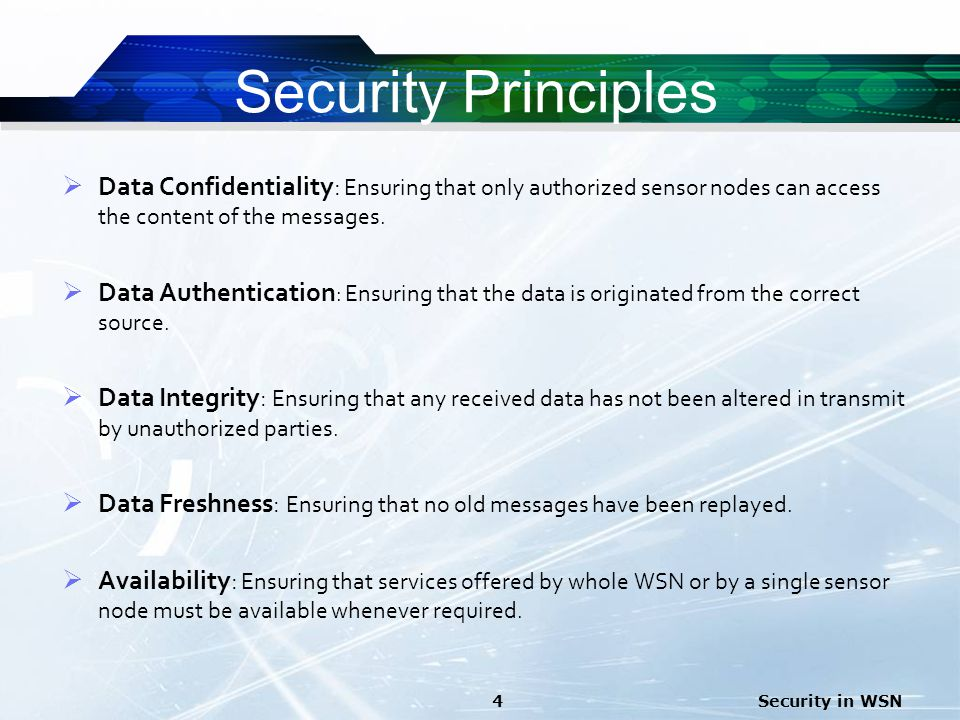 Security Principles Data Confidentiality: Ensuring that only authorized sensor nodes can access the content of the messages.