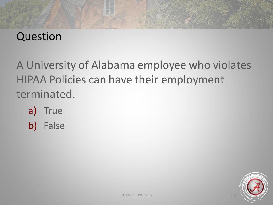 Question A University of Alabama employee who violates HIPAA Policies can have their employment terminated.