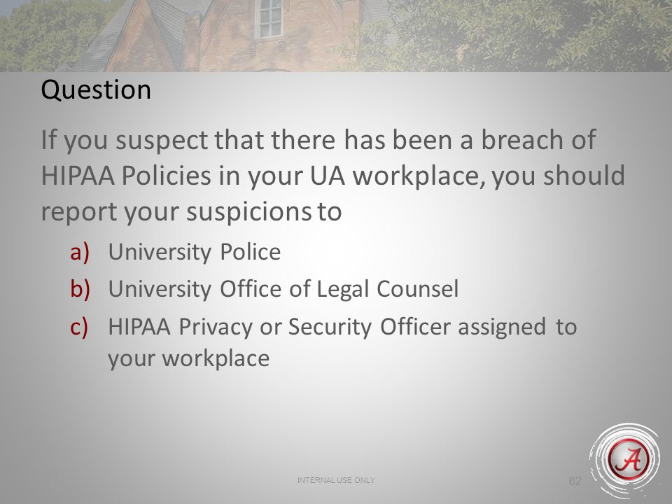 Question If you suspect that there has been a breach of HIPAA Policies in your UA workplace, you should report your suspicions to.