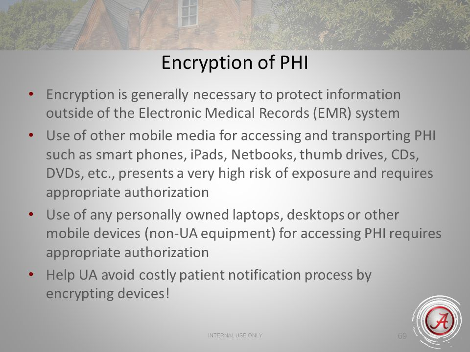 Encryption of PHI Encryption is generally necessary to protect information outside of the Electronic Medical Records (EMR) system.