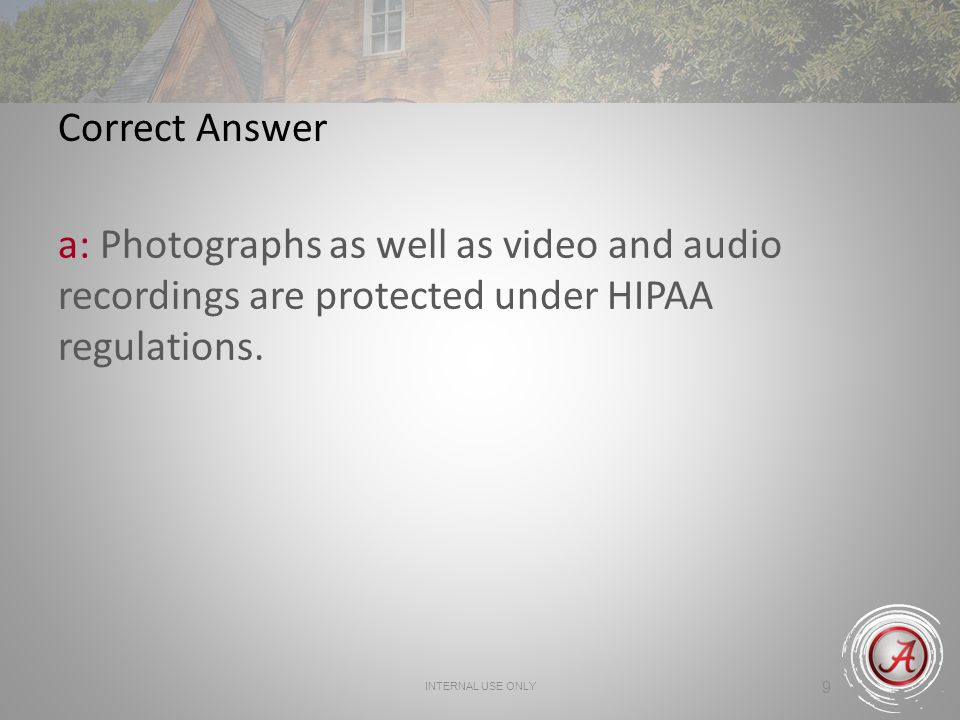 Correct Answer a: Photographs as well as video and audio recordings are protected under HIPAA regulations.