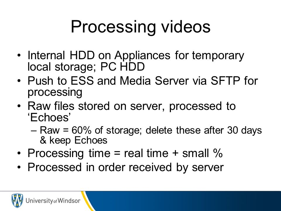Processing videos Internal HDD on Appliances for temporary local storage; PC HDD. Push to ESS and Media Server via SFTP for processing.